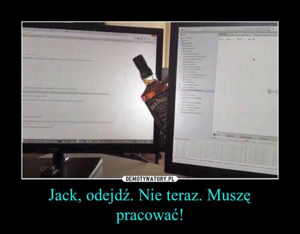 Jack, odejdź. Nie teraz. Muszę pracować! –
