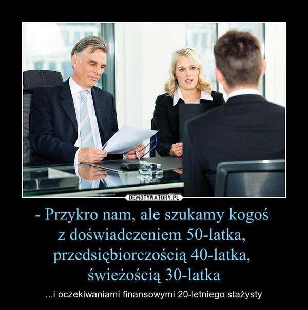 - Przykro nam, ale szukamy kogoś z doświadczeniem 50-latka, przedsiębiorczością 40-latka, świeżością 30-latka – ...i oczekiwaniami finansowymi 20-letniego stażysty