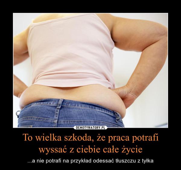 To wielka szkoda, że praca potrafi wyssać z ciebie całe życie – ...a nie potrafi na przykład odessać tłuszczu z tyłka