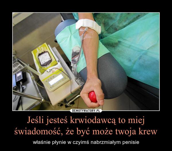 Jeśli jesteś krwiodawcą to miej świadomość, że być może twoja krew – właśnie płynie w czyimś nabrzmiałym penisie