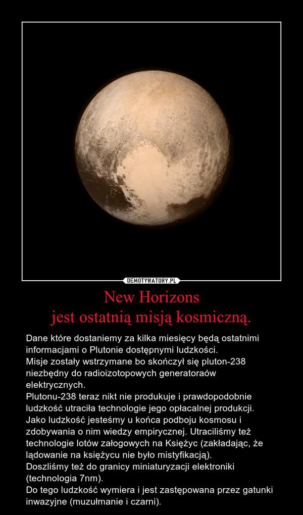 New Horizonsjest ostatnią misją kosmiczną. – Dane które dostaniemy za kilka miesięcy będą ostatnimi informacjami o Plutonie dostępnymi ludzkości.Misje zostały wstrzymane bo skończył się pluton-238 niezbędny do radioizotopowych generatoraów elektrycznych. Plutonu-238 teraz nikt nie produkuje i prawdopodobnie ludzkość utraciła technologie jego opłacalnej produkcji. Jako ludzkość jesteśmy u końca podboju kosmosu i zdobywania o nim wiedzy empirycznej. Utraciliśmy też technologie lotów załogowych na Księżyc (zakładając, że lądowanie na księżycu nie było mistyfikacją).Doszliśmy też do granicy miniaturyzacji elektroniki (technologia 7nm).Do tego ludzkość wymiera i jest zastępowana przez gatunki inwazyjne (muzułmanie i czarni).