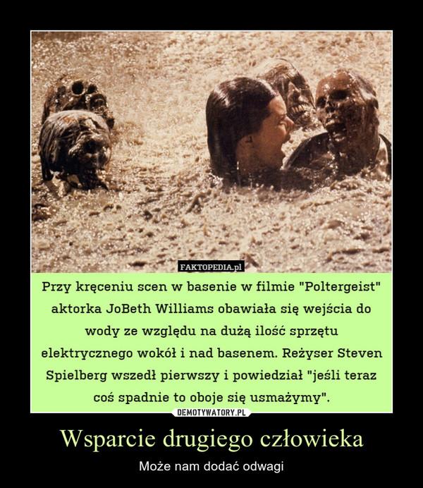 """Wsparcie drugiego człowieka – Może nam dodać odwagi Przy kręceniu scen w basenie w filmie """"Poltergeist"""" aktorka JoBeth Williams obawiała się wejścia do wody ze względu na dużą ilość sprzętu elektrycznego wokół i nad basenem. Reżyser Steven Spielberg wszedł pierwszy i powiedział """"jeśli teraz coś spadnie to oboje się usmażymy"""""""