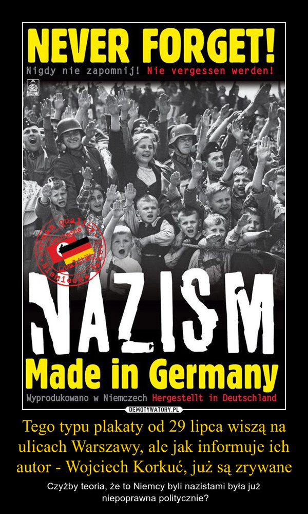 Tego typu plakaty od 29 lipca wiszą na ulicach Warszawy, ale jak informuje ich autor - Wojciech Korkuć, już są zrywane – Czyżby teoria, że to Niemcy byli nazistami była już niepoprawna politycznie?