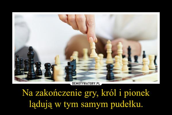 Na zakończenie gry, król i pioneklądują w tym samym pudełku. –
