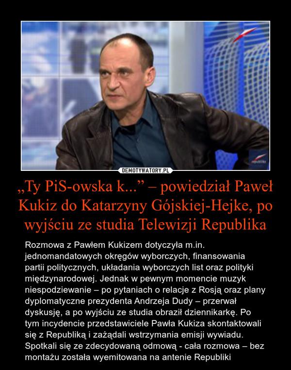 """""""Ty PiS-owska k..."""" – powiedział Paweł Kukiz do Katarzyny Gójskiej-Hejke, po wyjściu ze studia Telewizji Republika – Rozmowa z Pawłem Kukizem dotyczyła m.in. jednomandatowych okręgów wyborczych, finansowania partii politycznych, układania wyborczych list oraz polityki międzynarodowej. Jednak w pewnym momencie muzyk niespodziewanie – po pytaniach o relacje z Rosją oraz plany dyplomatyczne prezydenta Andrzeja Dudy – przerwał dyskusję, a po wyjściu ze studia obraził dziennikarkę. Po tym incydencie przedstawiciele Pawła Kukiza skontaktowali się z Republiką i zażądali wstrzymania emisji wywiadu.Spotkali się ze zdecydowaną odmową - cała rozmowa – bez montażu została wyemitowana na antenie Republiki"""