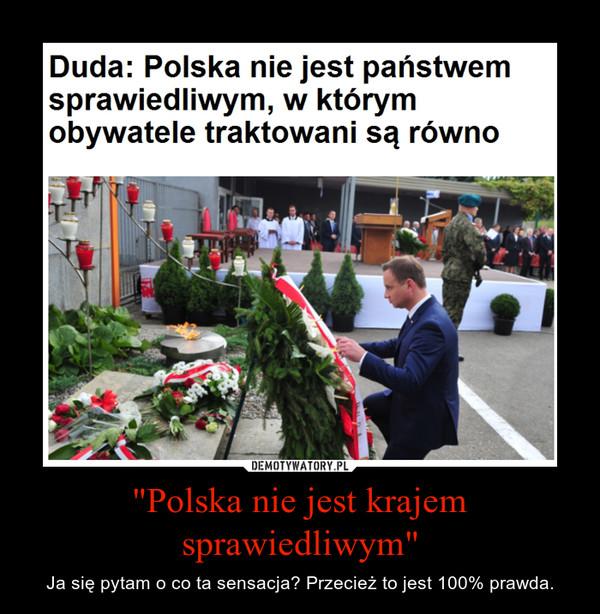 """""""Polska nie jest krajem sprawiedliwym"""" – Ja się pytam o co ta sensacja? Przecież to jest 100% prawda."""