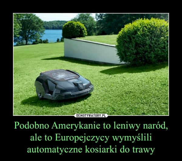 Podobno Amerykanie to leniwy naród, ale to Europejczycy wymyślili automatyczne kosiarki do trawy –