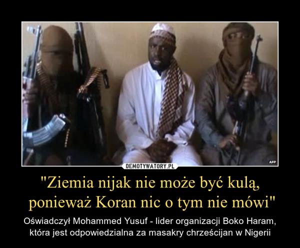 """""""Ziemia nijak nie może być kulą, ponieważ Koran nic o tym nie mówi"""" – Oświadczył Mohammed Yusuf - lider organizacji Boko Haram, która jest odpowiedzialna za masakry chrześcijan w Nigerii"""