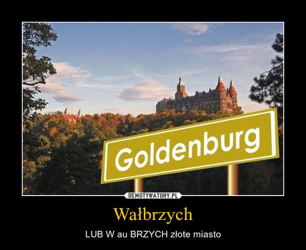Wałbrzych – LUB W au BRZYCH złote miasto
