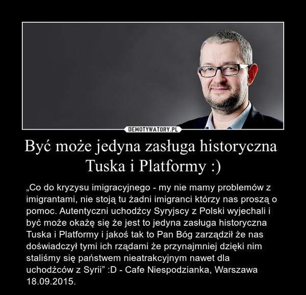 """Być może jedyna zasługa historyczna  Tuska i Platformy :) – """"Co do kryzysu imigracyjnego - my nie mamy problemów z imigrantami, nie stoją tu żadni imigranci którzy nas proszą o pomoc. Autentyczni uchodźcy Syryjscy z Polski wyjechali i być może okażę się że jest to jedyna zasługa historyczna Tuska i Platformy i jakoś tak to Pan Bóg zarządził że nas doświadczył tymi ich rządami że przynajmniej dzięki nim staliśmy się państwem nieatrakcyjnym nawet dla uchodźców z Syrii"""" :D - Cafe Niespodzianka, Warszawa 18.09.2015."""