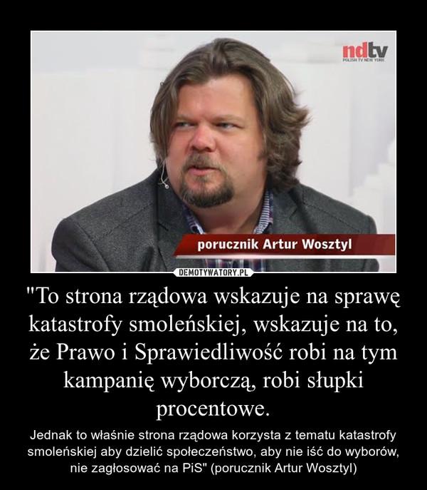 """""""To strona rządowa wskazuje na sprawę katastrofy smoleńskiej, wskazuje na to, że Prawo i Sprawiedliwość robi na tym kampanię wyborczą, robi słupki procentowe. – Jednak to właśnie strona rządowa korzysta z tematu katastrofy smoleńskiej aby dzielić społeczeństwo, aby nie iść do wyborów, nie zagłosować na PiS"""" (porucznik Artur Wosztyl)"""