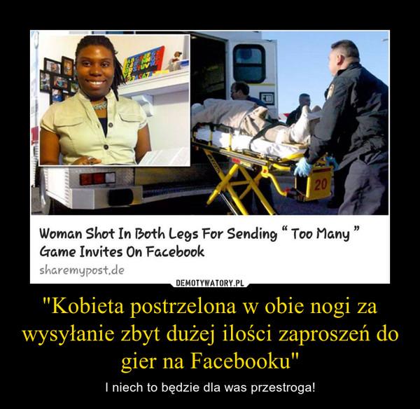 """""""Kobieta postrzelona w obie nogi za wysyłanie zbyt dużej ilości zaproszeń do gier na Facebooku"""" – I niech to będzie dla was przestroga!"""