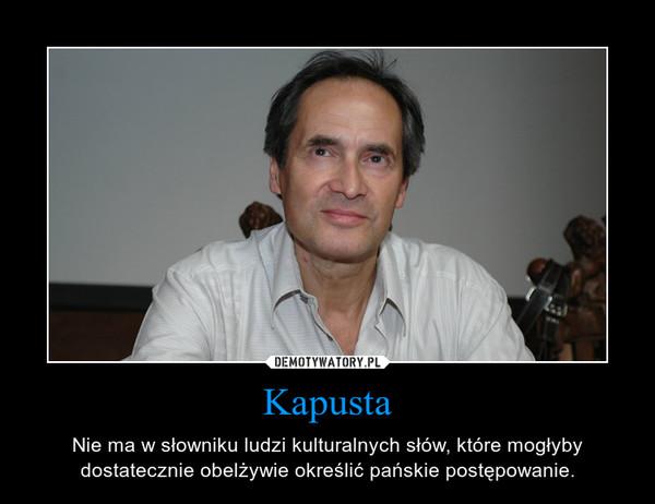 Kapusta – Nie ma w słowniku ludzi kulturalnych słów, które mogłyby dostatecznie obelżywie określić pańskie postępowanie.
