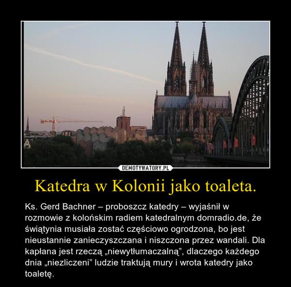 """Katedra w Kolonii jako toaleta. – Ks. Gerd Bachner – proboszcz katedry – wyjaśnił w rozmowie z kolońskim radiem katedralnym domradio.de, że świątynia musiała zostać częściowo ogrodzona, bo jest nieustannie zanieczyszczana i niszczona przez wandali. Dla kapłana jest rzeczą """"niewytłumaczalną"""", dlaczego każdego dnia """"niezliczeni"""" ludzie traktują mury i wrota katedry jako toaletę."""