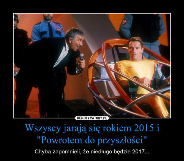 """Wszyscy jarają się rokiem 2015 i """"Powrotem do przyszłości"""" – Chyba zapomnieli, że niedługo będzie 2017..."""