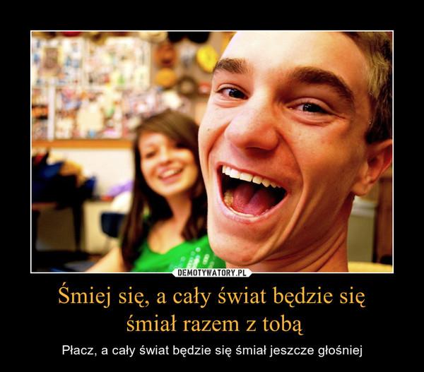 Śmiej się, a cały świat będzie się śmiał razem z tobą – Płacz, a cały świat będzie się śmiał jeszcze głośniej