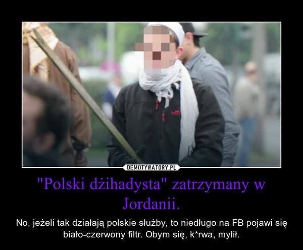 """""""Polski dżihadysta"""" zatrzymany w Jordanii. – No, jeżeli tak działają polskie służby, to niedługo na FB pojawi się biało-czerwony filtr. Obym się, k*rwa, mylił."""