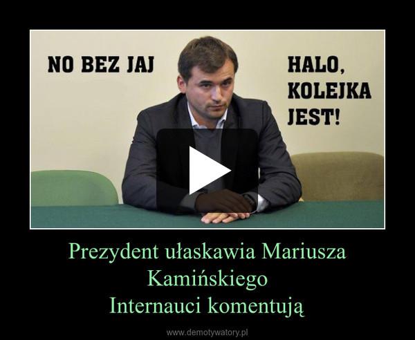 Prezydent ułaskawia Mariusza KamińskiegoInternauci komentują –