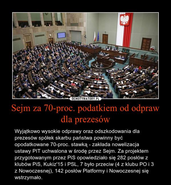 Sejm za 70-proc. podatkiem od odpraw dla prezesów – Wyjątkowo wysokie odprawy oraz odszkodowania dla prezesów spółek skarbu państwa powinny być opodatkowane 70-proc. stawką - zakłada nowelizacja ustawy PIT uchwalona w środę przez Sejm. Za projektem przygotowanym przez PiS opowiedziało się 282 posłów z klubów PiS, Kukiz'15 i PSL, 7 było przeciw (4 z klubu PO i 3 z Nowoczesnej), 142 posłów Platformy i Nowoczesnej się wstrzymało.