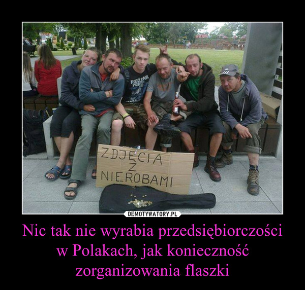 Nic tak nie wyrabia przedsiębiorczościw Polakach, jak konieczność zorganizowania flaszki –