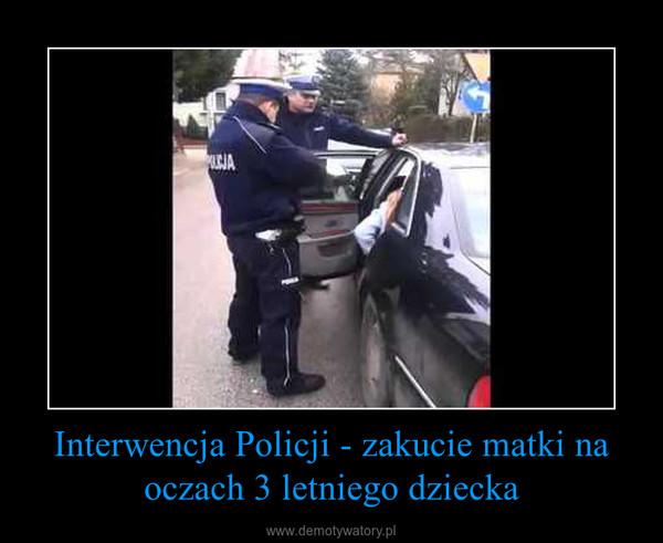 Interwencja Policji - zakucie matki na oczach 3 letniego dziecka –