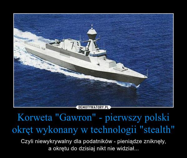 """Korweta """"Gawron"""" - pierwszy polski okręt wykonany w technologii """"stealth"""" – Czyli niewykrywalny dla podatników - pieniądze zniknęły,a okrętu do dzisiaj nikt nie widział..."""