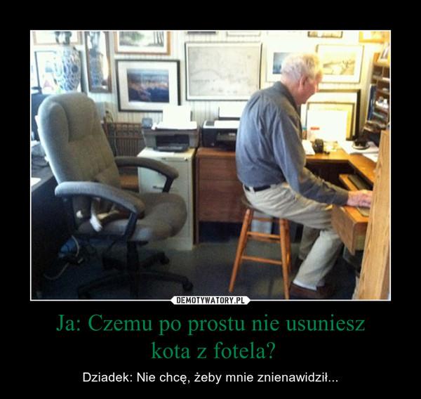 Ja: Czemu po prostu nie usuniesz kota z fotela? – Dziadek: Nie chcę, żeby mnie znienawidził...