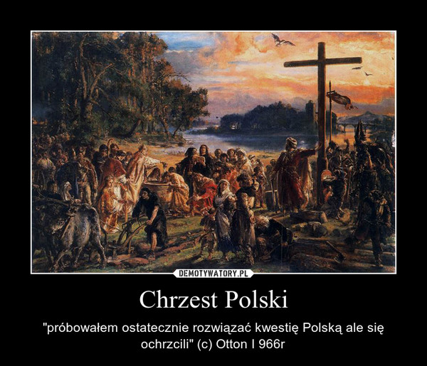 """Chrzest Polski – """"próbowałem ostatecznie rozwiązać kwestię Polską ale się ochrzcili"""" (c) Otton I 966r"""