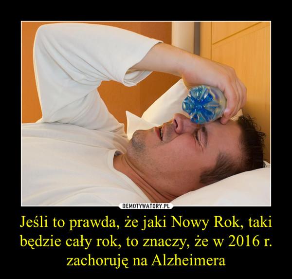Jeśli to prawda, że jaki Nowy Rok, taki będzie cały rok, to znaczy, że w 2016 r. zachoruję na Alzheimera –