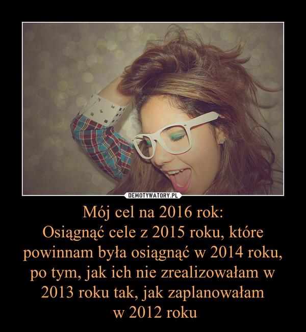 Mój cel na 2016 rok:Osiągnąć cele z 2015 roku, które powinnam była osiągnąć w 2014 roku, po tym, jak ich nie zrealizowałam w 2013 roku tak, jak zaplanowałam w 2012 roku –