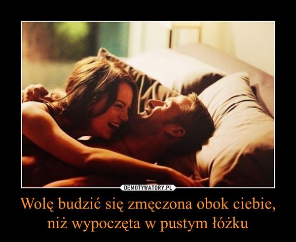 Wolę budzić się zmęczona obok ciebie, niż wypoczęta w pustym łóżku –