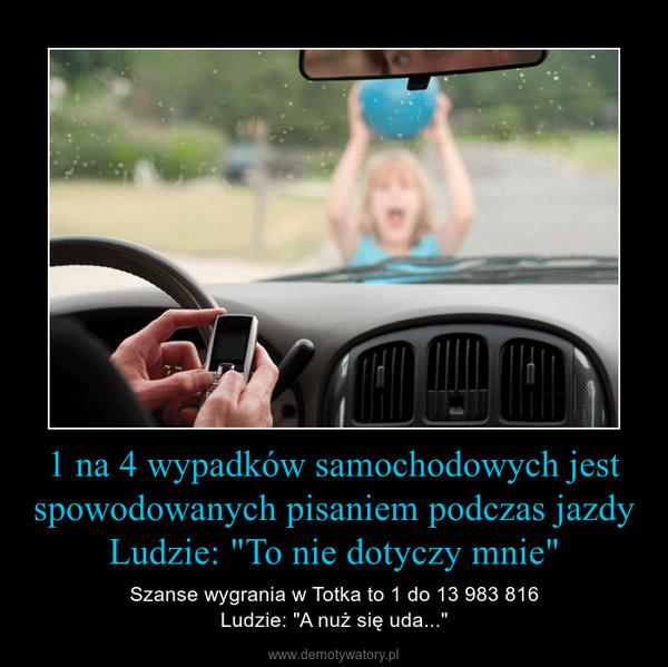 """1 na 4 wypadków samochodowych jest spowodowanych pisaniem podczas jazdyLudzie: """"To nie dotyczy mnie"""" – Szanse wygrania w Totka to 1 do 13 983 816Ludzie: """"A nuż się uda..."""""""