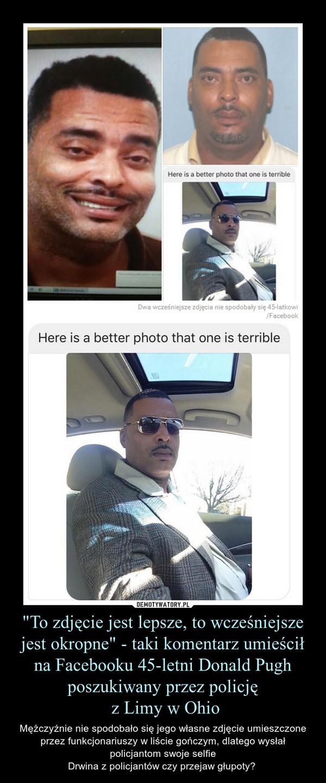 """""""To zdjęcie jest lepsze, to wcześniejsze jest okropne"""" - taki komentarz umieścił na Facebooku 45-letni Donald Pugh poszukiwany przez policję z Limy w Ohio – Mężczyźnie nie spodobało się jego własne zdjęcie umieszczone przez funkcjonariuszy w liście gończym, dlatego wysłał policjantom swoje selfieDrwina z policjantów czy przejaw głupoty?"""