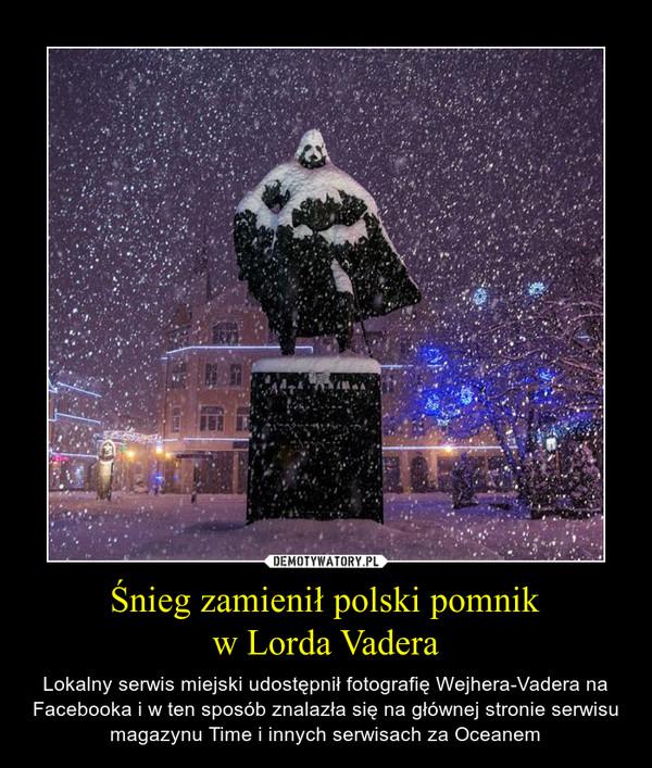 Śnieg zamienił polski pomnikw Lorda Vadera – Lokalny serwis miejski udostępnił fotografię Wejhera-Vadera na Facebooka i w ten sposób znalazła się na głównej stronie serwisu magazynu Time i innych serwisach za Oceanem
