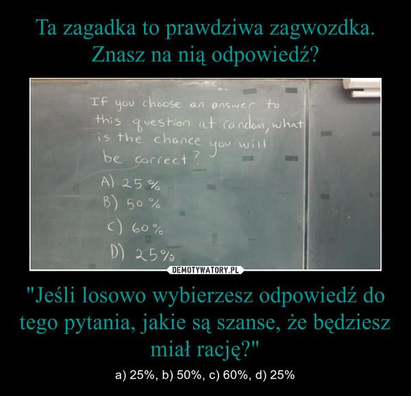 """""""Jeśli losowo wybierzesz odpowiedź do tego pytania, jakie są szanse, że będziesz miał rację?"""" – a) 25%, b) 50%, c) 60%, d) 25%"""