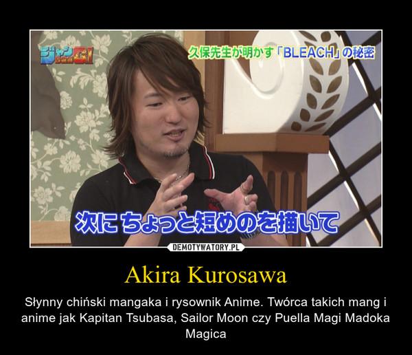 Akira Kurosawa – Słynny chiński mangaka i rysownik Anime. Twórca takich mang i anime jak Kapitan Tsubasa, Sailor Moon czy Puella Magi Madoka Magica