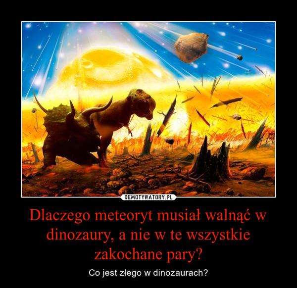 Dlaczego meteoryt musiał walnąć w dinozaury, a nie w te wszystkie zakochane pary? – Co jest złego w dinozaurach?