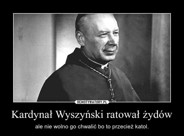 Kardynał Wyszyński ratował żydów – ale nie wolno go chwalić bo to przecież katol.