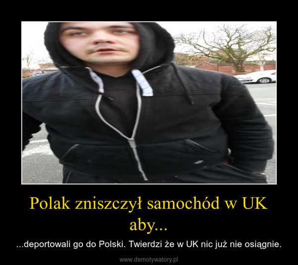 Polak zniszczył samochód w UK aby... – ...deportowali go do Polski. Twierdzi że w UK nic już nie osiągnie.
