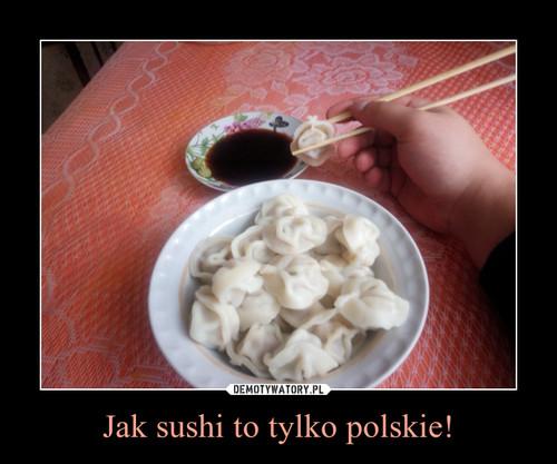 Jak sushi to tylko polskie!