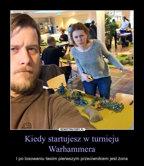 Kiedy startujesz w turnieju Warhammera – I po losowaniu twoim pierwszym przeciwnikiem jest żona