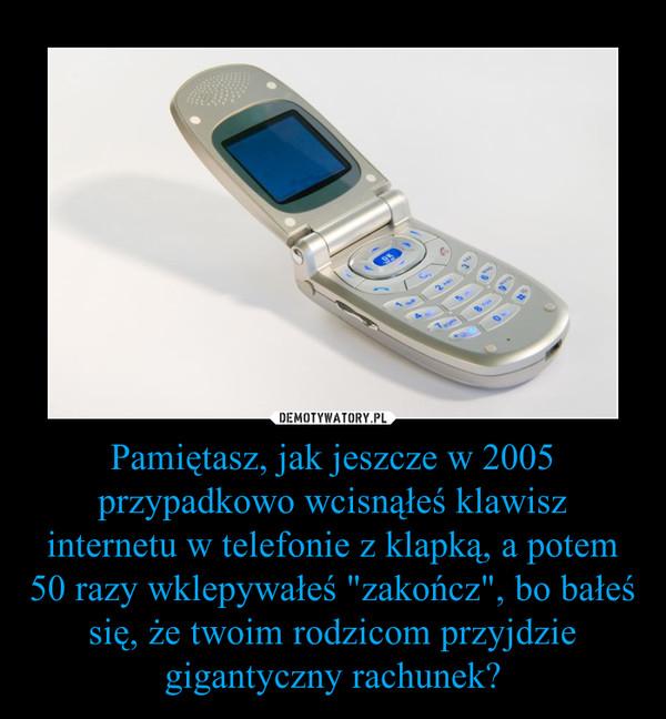 """Pamiętasz, jak jeszcze w 2005 przypadkowo wcisnąłeś klawisz internetu w telefonie z klapką, a potem 50 razy wklepywałeś """"zakończ"""", bo bałeś się, że twoim rodzicom przyjdzie gigantyczny rachunek? –"""