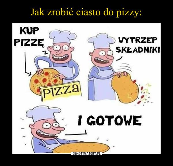 –  Kup pizzeWytrzep składnikiI gotowe
