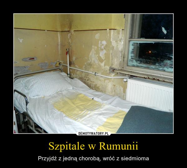 Szpitale w Rumunii – Przyjdź z jedną chorobą, wróć z siedmioma