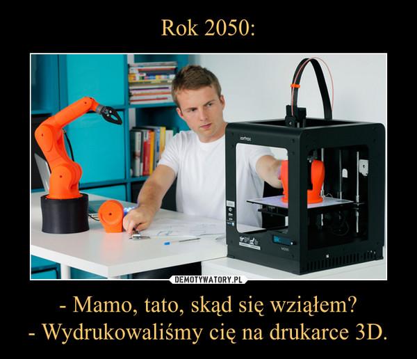 - Mamo, tato, skąd się wziąłem?- Wydrukowaliśmy cię na drukarce 3D. –