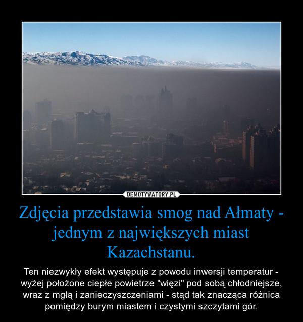 """Zdjęcia przedstawia smog nad Ałmaty - jednym z największych miast Kazachstanu. – Ten niezwykły efekt występuje z powodu inwersji temperatur - wyżej położone ciepłe powietrze """"więzi"""" pod sobą chłodniejsze, wraz z mgłą i zanieczyszczeniami - stąd tak znacząca różnica pomiędzy burym miastem i czystymi szczytami gór."""