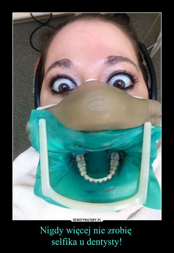 Nigdy więcej nie zrobię selfika u dentysty! –