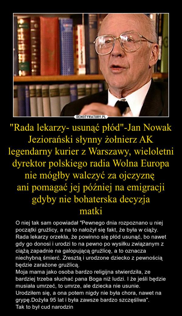 """""""Rada lekarzy- usunąć płód""""-Jan Nowak Jeziorański słynny żołnierz AK legendarny kurier z Warszawy, wieloletni dyrektor polskiego radia Wolna Europa nie mógłby walczyć za ojczyznę ani pomagać jej później na emigracji gdyby nie bohaterska decyzja – O niej tak sam opowiadał """"Pewnego dnia rozpoznano u niej początki gruźlicy, a na to nałożył się fakt, że była w ciąży. Rada lekarzy orzekła, że powinno się płód usunąć, bo nawet gdy go donosi i urodzi to na pewno po wysiłku związanym z ciążą zapadnie na galopującą gruźlicę, a to oznacza niechybną śmierć. Zresztą i urodzone dziecko z pewnością będzie zarażone gruźlicą.Moja mama jako osoba bardzo religijna stwierdziła, ze bardziej trzeba słuchać pana Boga niż ludzi. I że jeśli będzie musiała umrzeć, to umrze, ale dziecka nie usunie.Urodziłem się, a ona potem nigdy nie była chora, nawet na grypę.Dożyła 95 lat i była zawsze bardzo szczęśliwa"""".Tak to był cud narodzin"""