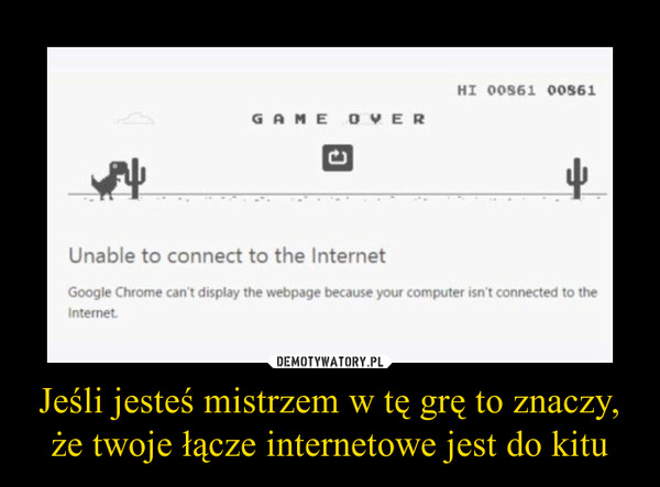 Jeśli jesteś mistrzem w tę grę to znaczy, że twoje łącze internetowe jest do kitu –