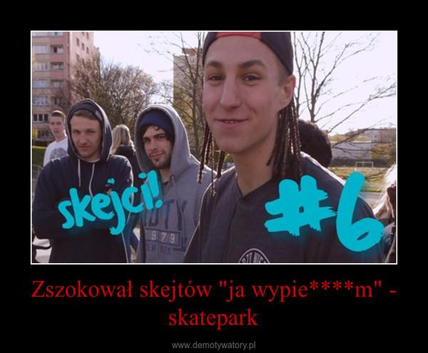 """Zszokował skejtów """"ja wypie****m"""" - skatepark –"""